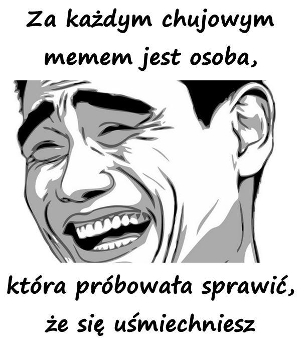 Za każdym chujowym memem jest osoba, która próbowała sprawić, że się uśmiechniesz