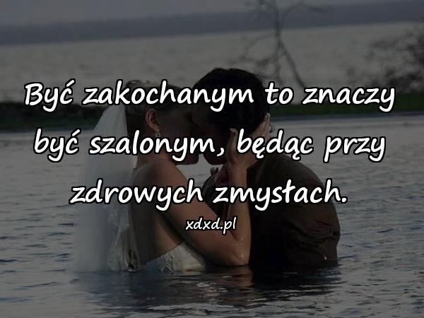 Być zakochanym to znaczy być szalonym, będąc przy zdrowych zmysłach.