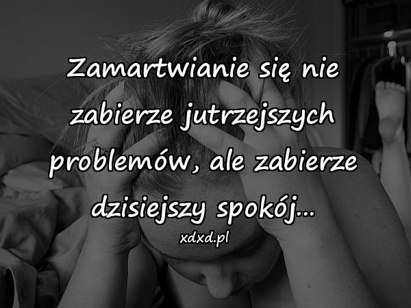Zamartwianie się nie zabierze jutrzejszych problemów, ale zabierze dzisiejszy spokój...