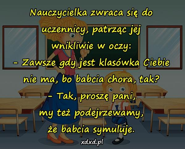 Nauczycielka zwraca się do uczennicy, patrząc jej wnikliwie w oczy: - Zawsze gdy jest klasówka Ciebie nie ma, bo babcia chora, tak? - Tak, proszę pani, my też podejrzewamy, że babcia symuluje.
