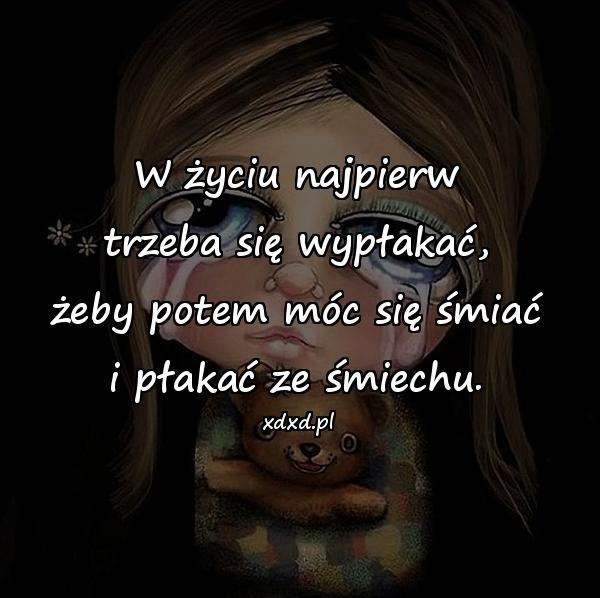 W życiu najpierw trzeba się wypłakać, żeby potem móc się śmiać i płakać ze śmiechu.