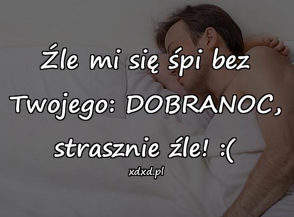 Źle mi się śpi bez Twojego: DOBRANOC, strasznie źle! :(