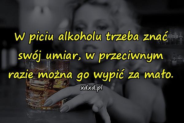W piciu alkoholu trzeba znać swój umiar, w przeciwnym razie można go wypić za mało.