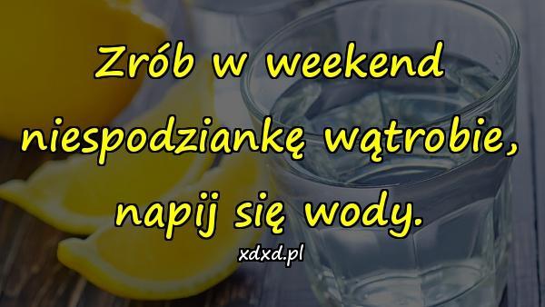Zrób w weekend niespodziankę wątrobie, napij się wody.