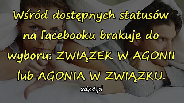 Wśród dostępnych statusów na facebooku brakuje do wyboru: ZWIĄZEK W AGONII lub AGONIA W ZWIĄZKU.