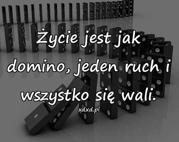 Życie jest jak domino, jeden ruch i wszystko się wali.