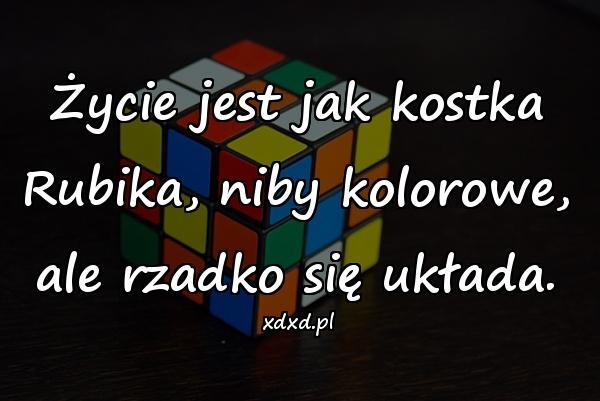 Życie jest jak kostka Rubika, niby kolorowe, ale rzadko się układa.