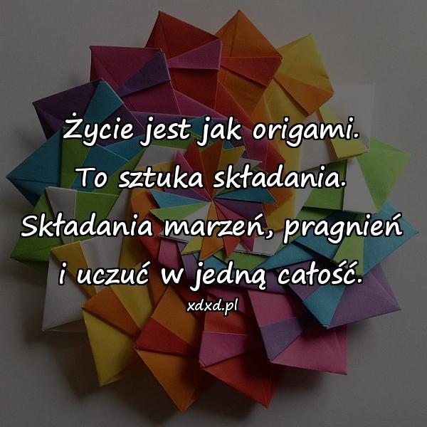Życie jest jak origami. To sztuka składania. Składania marzeń, pragnień i uczuć w jedną całość.