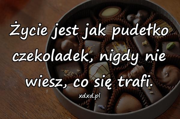 Życie jest jak pudełko czekoladek, nigdy nie wiesz, co się trafi.