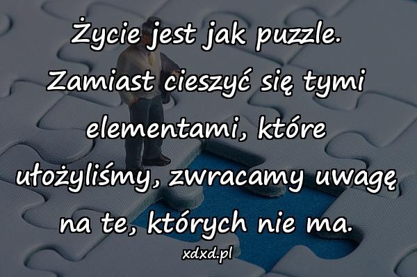 Życie jest jak puzzle. Zamiast cieszyć się tymi elementami, które ułożyliśmy, zwracamy uwagę na te, których nie ma.