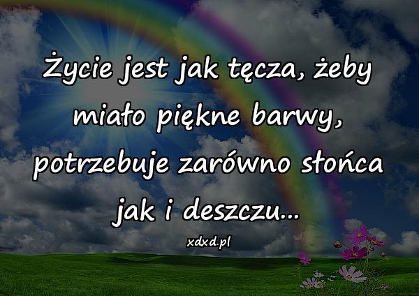 Życie jest jak tęcza, żeby miało piękne barwy, potrzebuje zarówno słońca jak i deszczu...