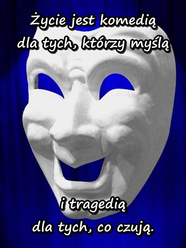 Życie jest komedią dla tych, którzy myślą i tragedią dla tych, co czują.