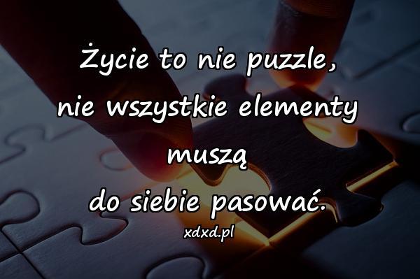 Życie to nie puzzle, nie wszystkie elementy muszą do siebie pasować.