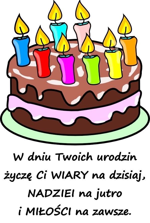 W dniu Twoich urodzin życzę Ci WIARY na dzisiaj, NADZIEI na jutro i MIŁOŚCI na zawsze.