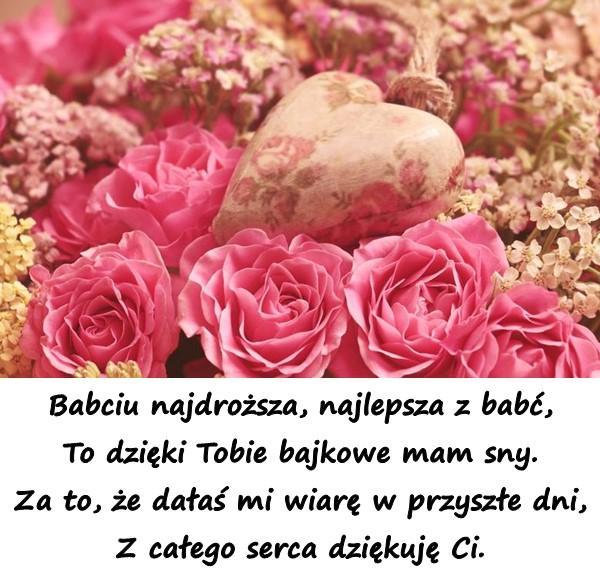 Babciu najdroższa, najlepsza z babć, To dzięki Tobie bajkowe mam sny. Za to, że dałaś mi wiarę w przyszłe dni, Z całego serca dziękuję Ci.