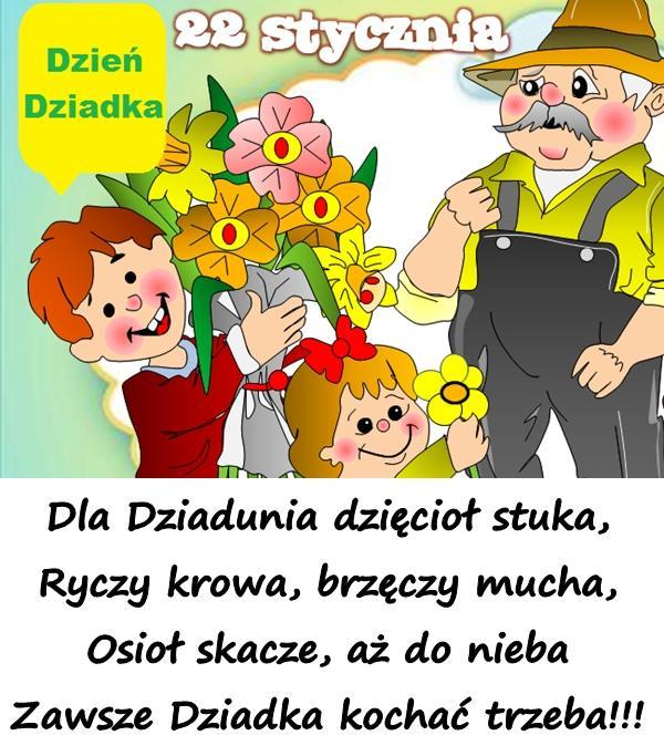 Dla Dziadunia dzięcioł stuka, Ryczy krowa, brzęczy mucha, Osioł skacze, aż do nieba Zawsze Dziadka kochać trzeba!!!