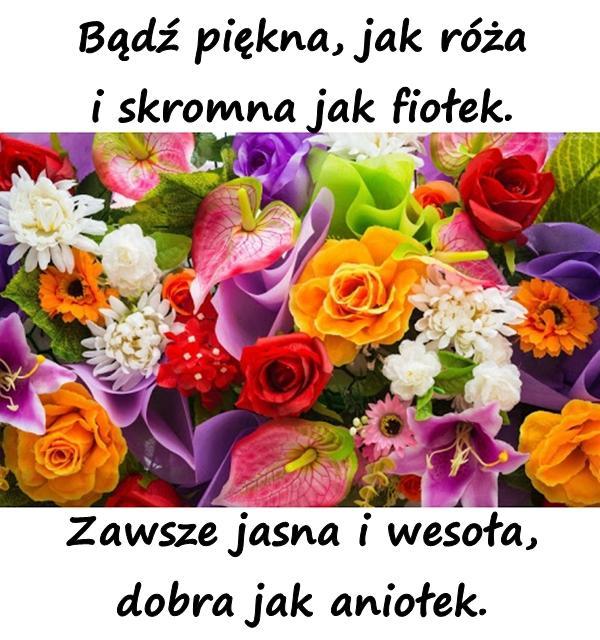 Bądź piękna, jak róża i skromna jak fiołek. Zawsze jasna i wesoła, dobra jak aniołek.