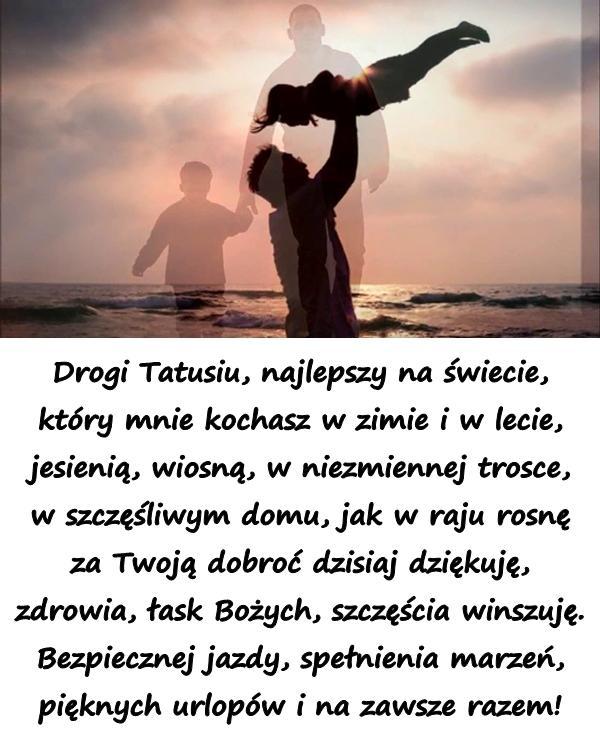 Drogi Tatusiu,najlepszy na świecie, który mnie kochasz w zimie i w lecie, jesienią, wiosną, w niezmiennej trosce, w szczęśliwym domu, jak w raju rosnę za Twoją dobroć dzisiaj dziękuję, zdrowia, łask Bożych, szczęścia winszuję. Bezpiecznej jazdy, spełnienia marzeń, pięknych urlopów i na zawsze razem!