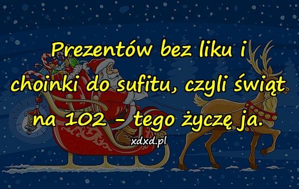 Prezentów bez liku i choinki do sufitu, czyli świąt na 102 - tego życzę ja.