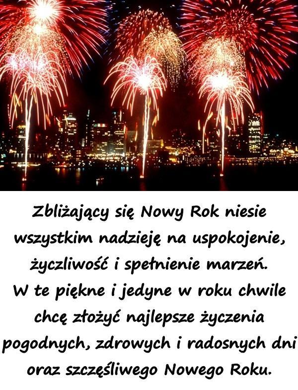 Zbliżający się Nowy Rok niesie wszystkim nadzieję na uspokojenie, życzliwość i spełnienie marzeń. W te piękne i jedyne w roku chwile chcę złożyć najlepsze życzenia pogodnych, zdrowych i radosnych dni oraz szczęśliwego Nowego Roku.