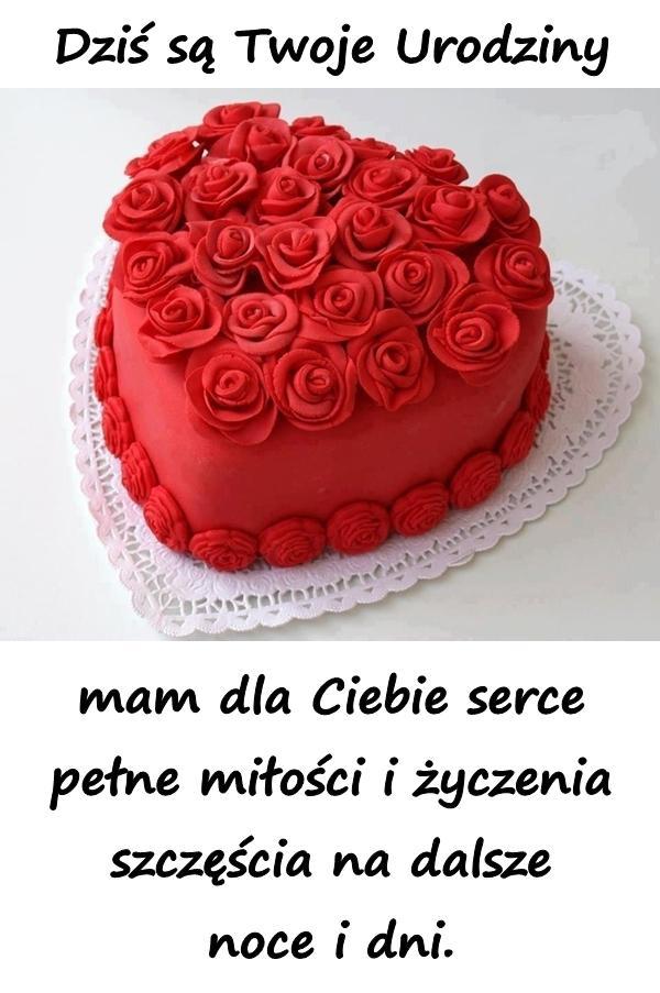 Dziś są Twoje Urodziny mam dla Ciebie serce pełne miłości i życzenia szczęścia na dalsze noce i dni.