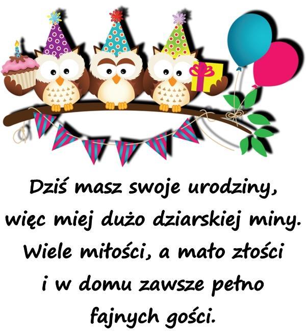 Dziś masz swoje urodziny, więc miej dużo dziarskiej miny. Wiele miłości, a mało złości i w domu zawsze pełno fajnych gości.