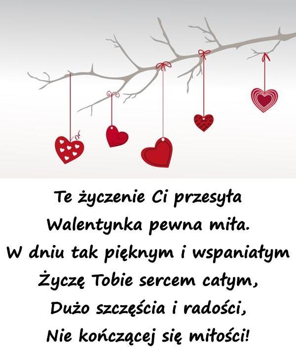 Te życzenie Ci przesyła Walentynka pewna miła. W dniu tak pięknym i wspaniałym Życzę Tobie sercem całym, Dużo szczęścia i radości, Nie kończącej się miłości!