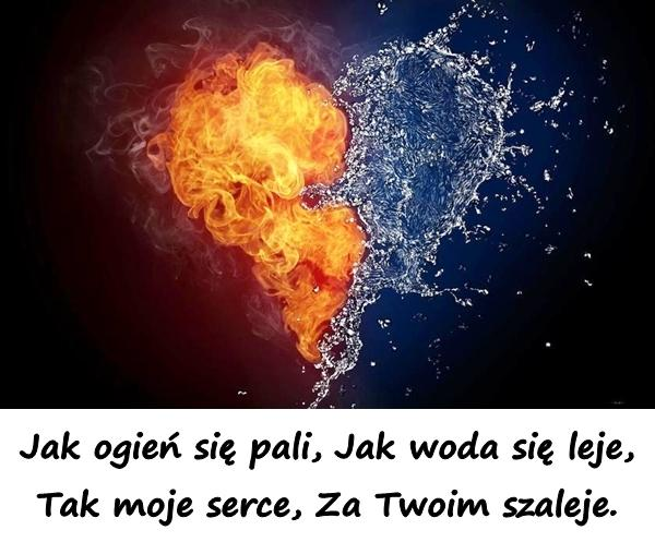 Jak ogień się pali, Jak woda się leje, Tak moje serce, Za Twoim szaleje.