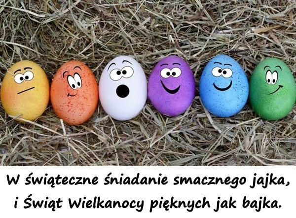 W świąteczne śniadanie smacznego jajka, i Świąt Wielkanocy pięknych jak bajka.