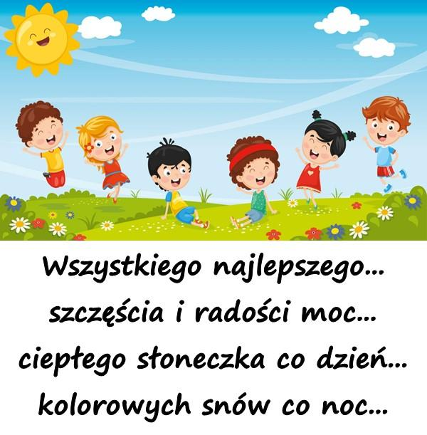 Wszystkiego najlepszego... szczęścia i radości moc... ciepłego słoneczka co dzień... kolorowych snów co noc...
