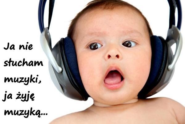 Ja nie słucham muzyki, ja żyję muzyką...