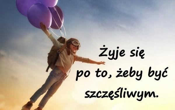 Żyje się po to, żeby być szczęśliwym.